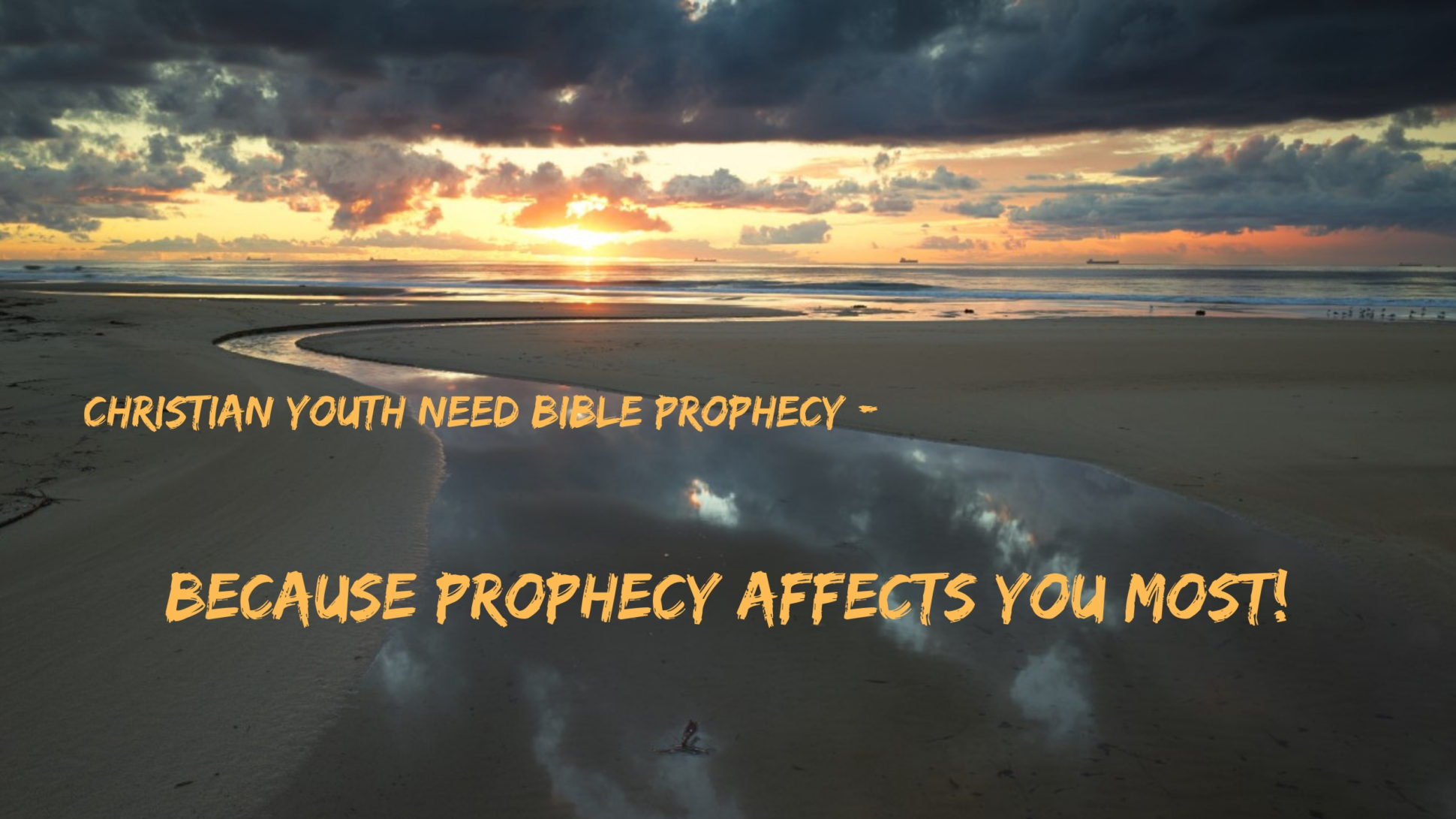 """Colored photograph of sunrise on a broad beach. Shallow channel of water flowing to the sea. Text in gold """"Christian youth need bible prophecy - because prophecy affects you most.Exclamation mark. Prophecy for Youth."""