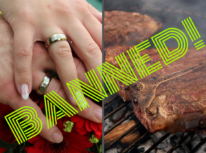 """Colored graphic. 2 photos, one of hands entwined, wearing wedding rings. The other of steak on the barbeque grill. The word """"banned"""" in stripey lime green capital letters diagonally placed across it. One flesh."""
